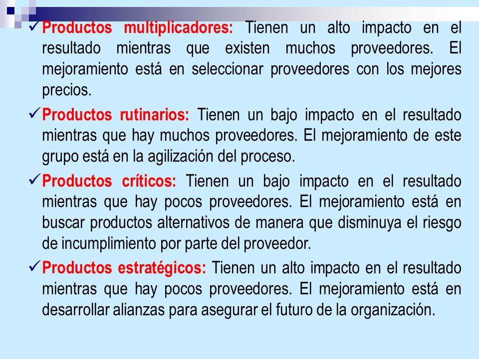 Productos multiplicadores: Tienen un alto impacto en el resultado mientras que existen muchos proveedores. El mejoramiento está en seleccionar proveed