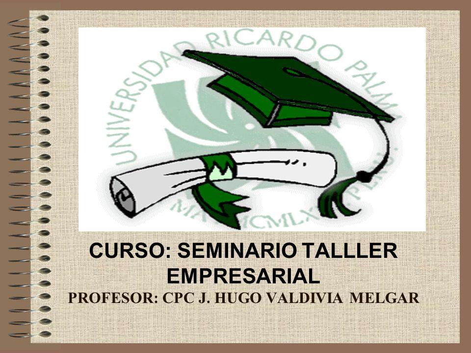 CURSO: SEMINARIO TALLLER EMPRESARIAL PROFESOR: CPC J. HUGO VALDIVIA MELGAR