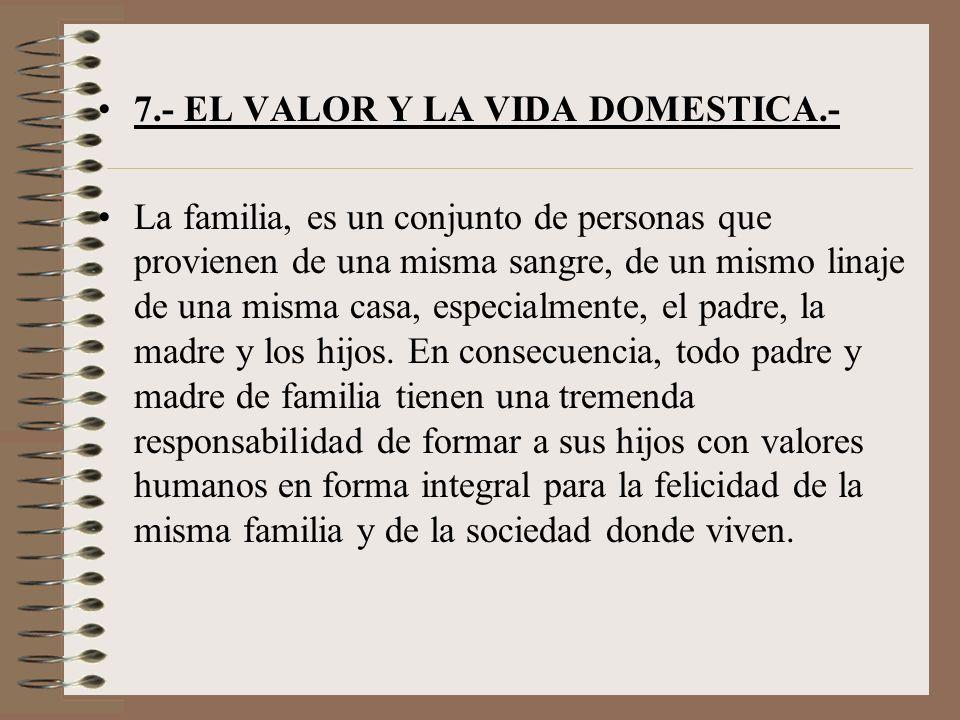 7.- EL VALOR Y LA VIDA DOMESTICA.- La familia, es un conjunto de personas que provienen de una misma sangre, de un mismo linaje de una misma casa, esp