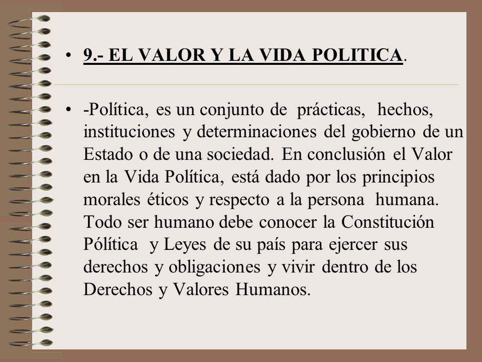 9.- EL VALOR Y LA VIDA POLITICA. -Política, es un conjunto de prácticas, hechos, instituciones y determinaciones del gobierno de un Estado o de una so