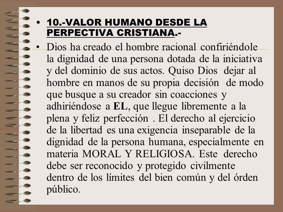 10.-VALOR HUMANO DESDE LA PERPECTIVA CRISTIANA.- Dios ha creado el hombre racional confiriéndole la dignidad de una persona dotada de la iniciativa y