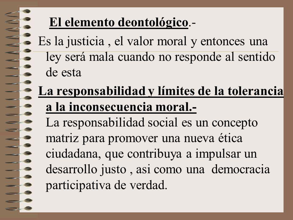 El elemento deontológico.- Es la justicia, el valor moral y entonces una ley será mala cuando no responde al sentido de esta La responsabilidad y lími