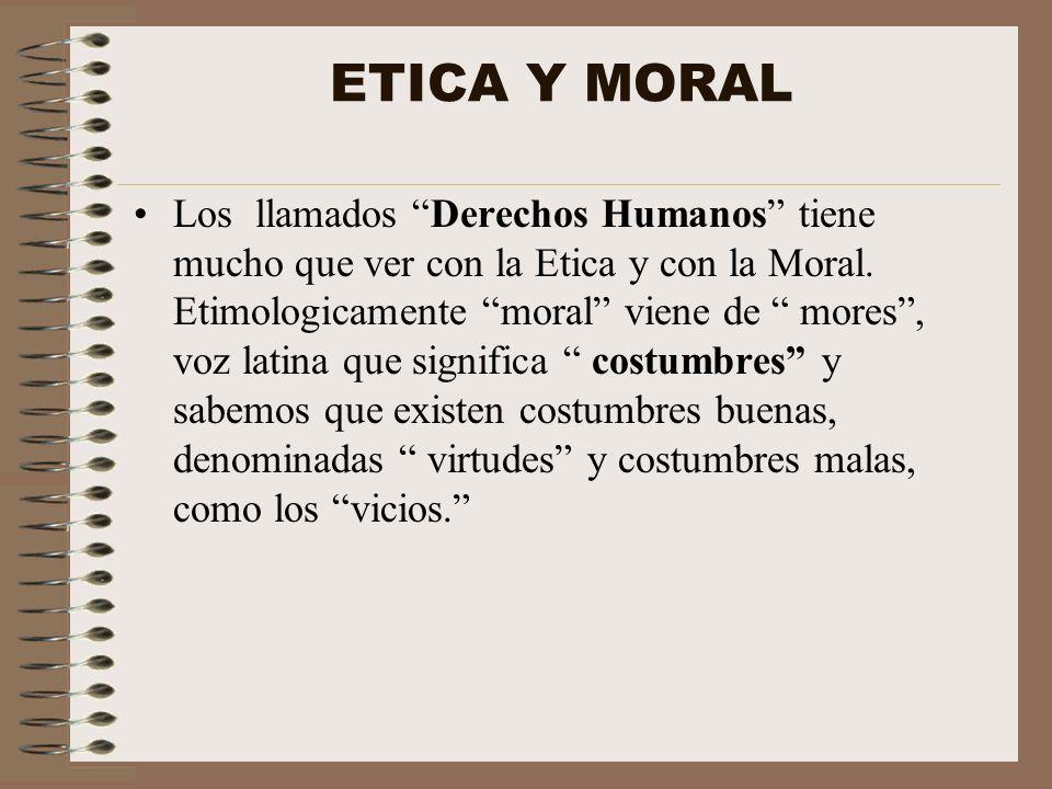 ETICA Y MORAL Los llamados Derechos Humanos tiene mucho que ver con la Etica y con la Moral. Etimologicamente moral viene de mores, voz latina que sig