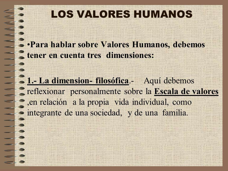 LOS VALORES HUMANOS Para hablar sobre Valores Humanos, debemos tener en cuenta tres dimensiones: 1.- La dimension- filosófica.- Aquí debemos reflexion