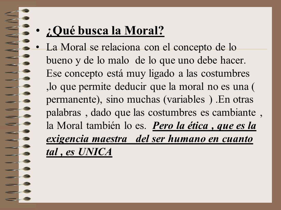 ¿Qué busca la Moral? La Moral se relaciona con el concepto de lo bueno y de lo malo de lo que uno debe hacer. Ese concepto está muy ligado a las costu