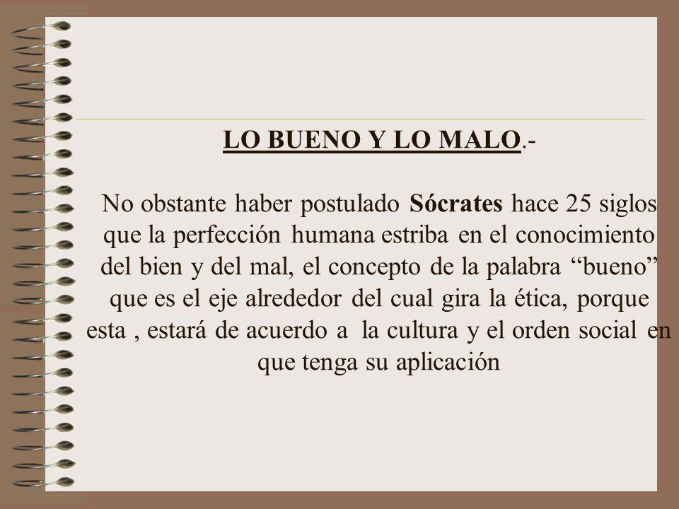 LO BUENO Y LO MALO.- No obstante haber postulado Sócrates hace 25 siglos que la perfección humana estriba en el conocimiento del bien y del mal, el co