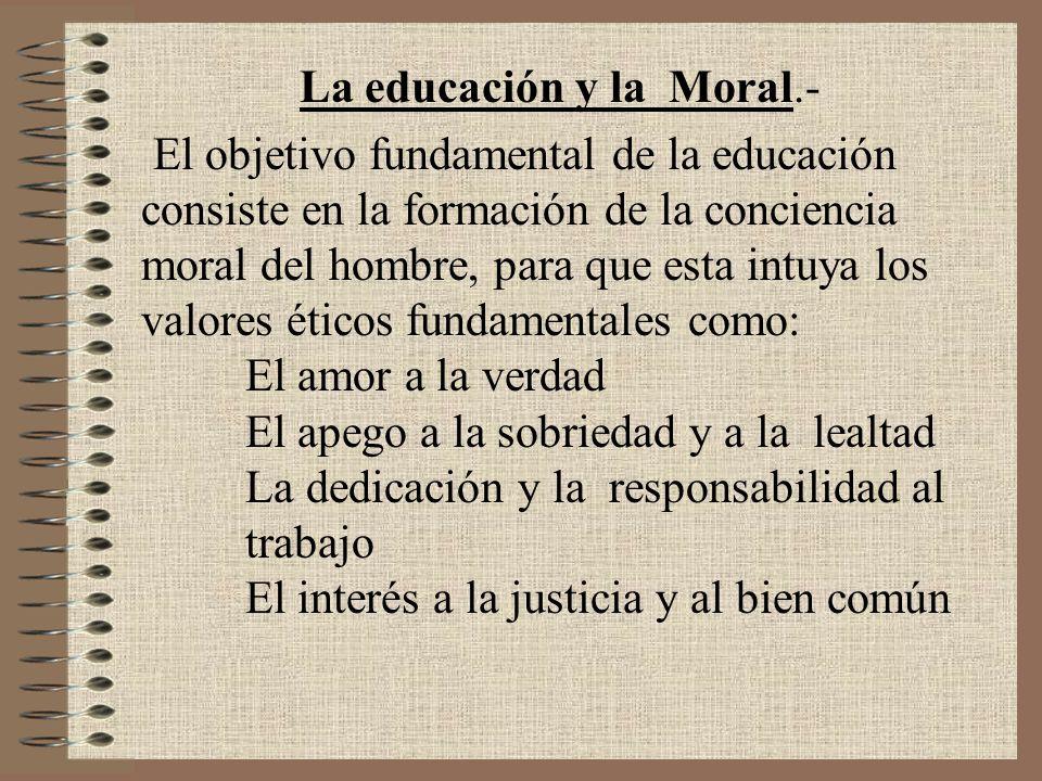 La educación y la Moral.- El objetivo fundamental de la educación consiste en la formación de la conciencia moral del hombre, para que esta intuya los