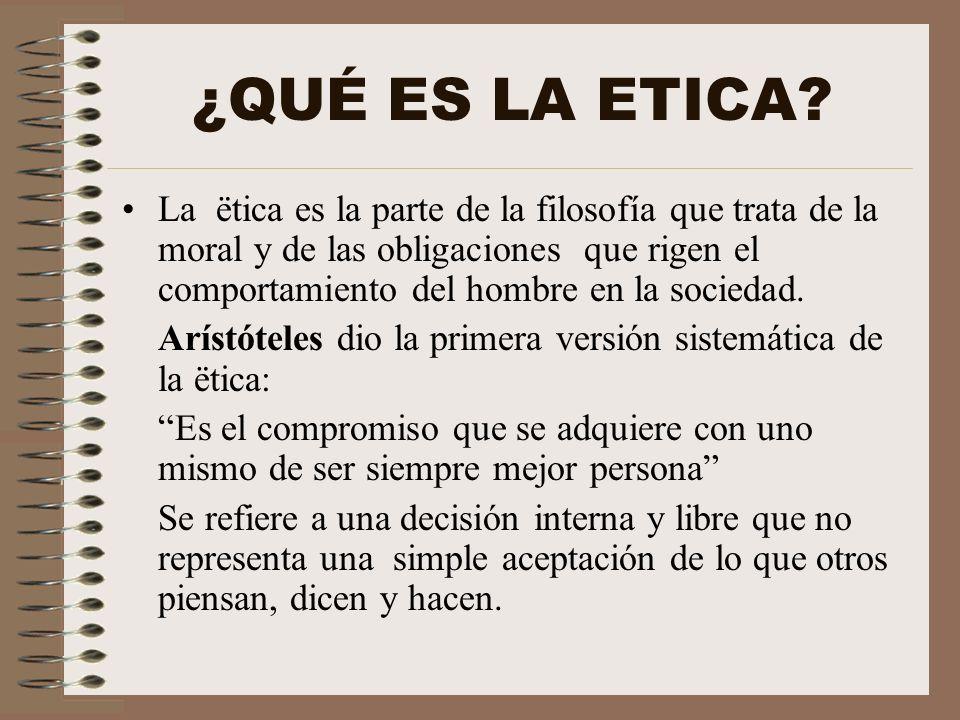 ¿QUÉ ES LA ETICA? La ëtica es la parte de la filosofía que trata de la moral y de las obligaciones que rigen el comportamiento del hombre en la socied