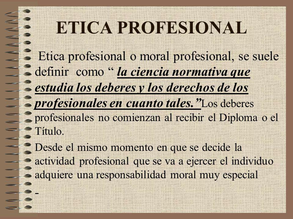 ETICA PROFESIONAL Etica profesional o moral profesional, se suele definir como la ciencia normativa que estudia los deberes y los derechos de los prof