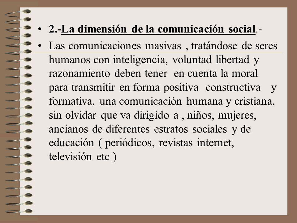 2.-La dimensión de la comunicación social.- Las comunicaciones masivas, tratándose de seres humanos con inteligencia, voluntad libertad y razonamiento