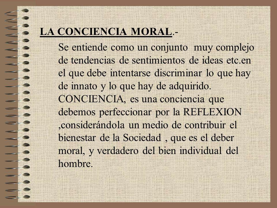 LA CONCIENCIA MORAL.- Se entiende como un conjunto muy complejo de tendencias de sentimientos de ideas etc.en el que debe intentarse discriminar lo qu