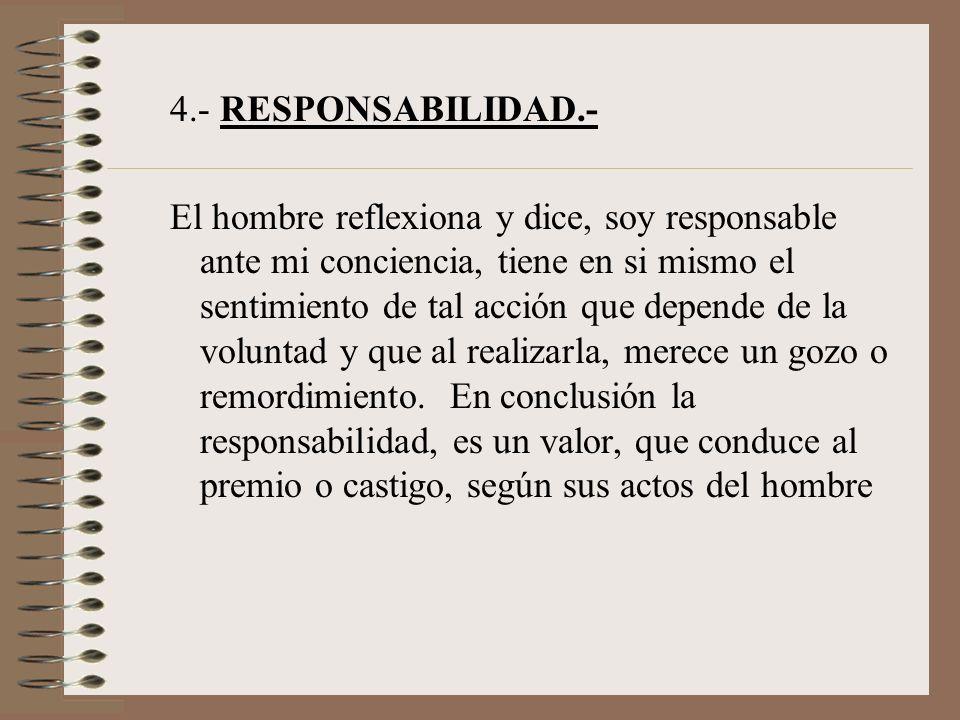 4.- RESPONSABILIDAD.- El hombre reflexiona y dice, soy responsable ante mi conciencia, tiene en si mismo el sentimiento de tal acción que depende de l