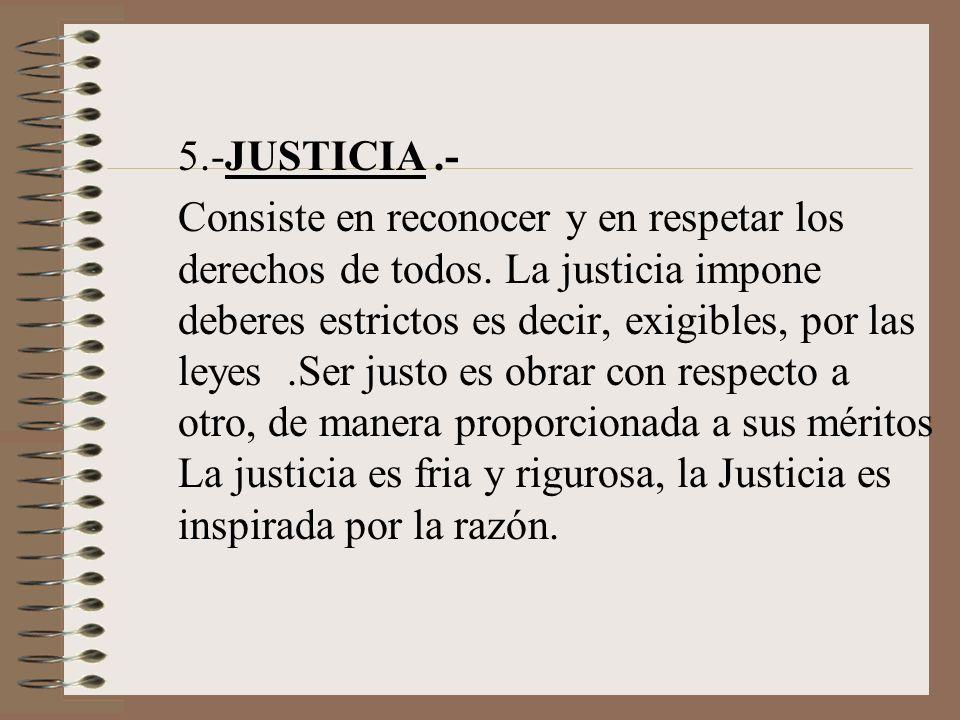 5.-JUSTICIA.- Consiste en reconocer y en respetar los derechos de todos. La justicia impone deberes estrictos es decir, exigibles, por las leyes.Ser j