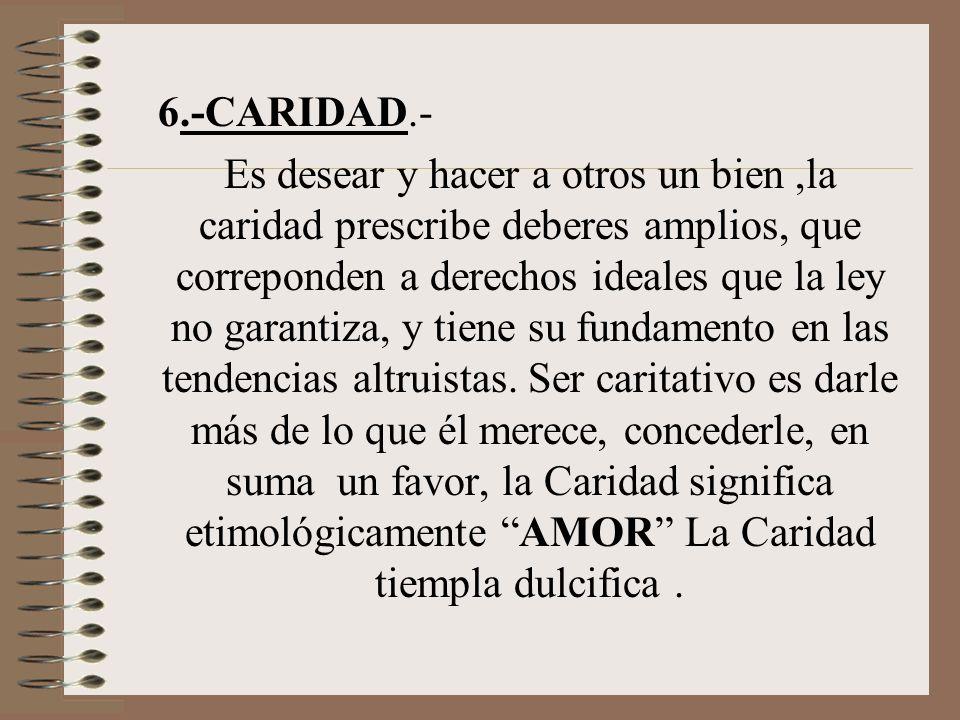 6.-CARIDAD.- Es desear y hacer a otros un bien,la caridad prescribe deberes amplios, que correponden a derechos ideales que la ley no garantiza, y tie