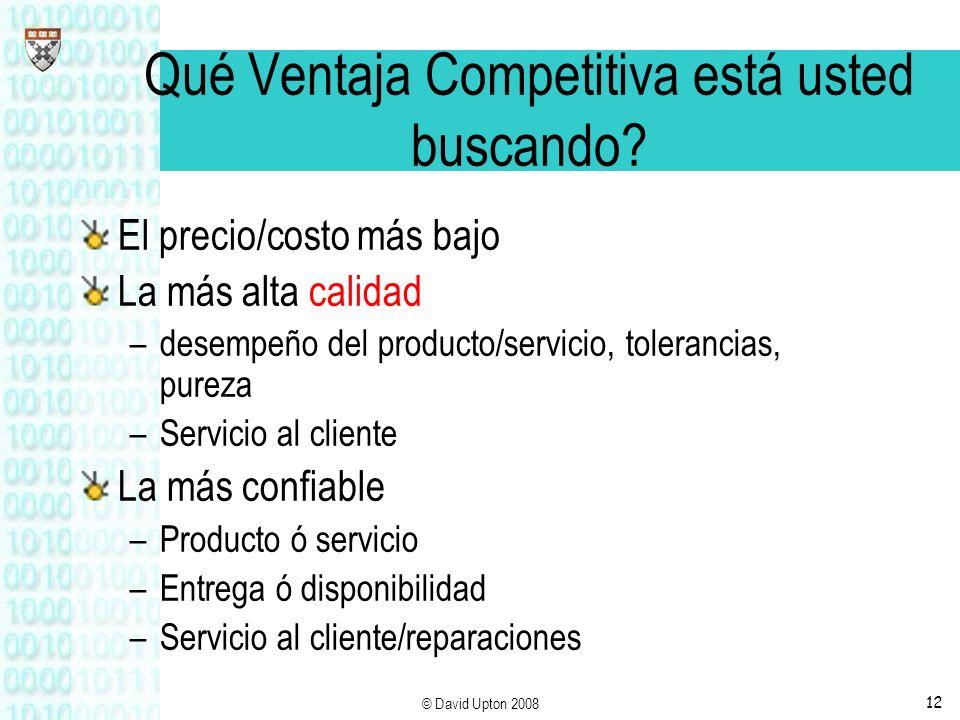 © David Upton 200812 Qué Ventaja Competitiva está usted buscando? El precio/costo más bajo La más alta calidad –desempeño del producto/servicio, toler