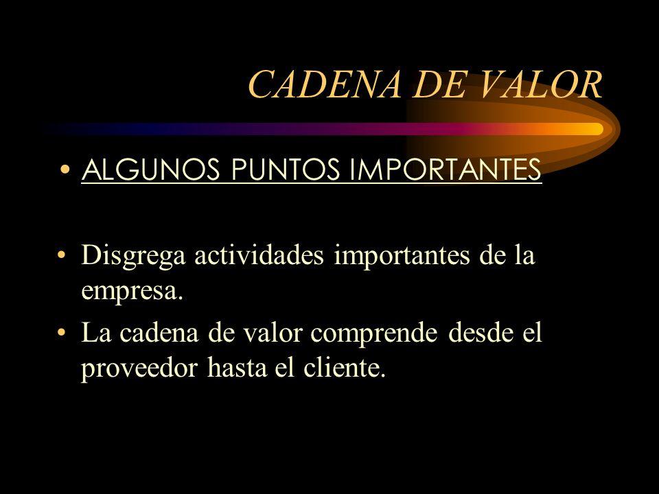 CADENA DE VALOR ALGUNOS PUNTOS IMPORTANTES Disgrega actividades importantes de la empresa. La cadena de valor comprende desde el proveedor hasta el cl