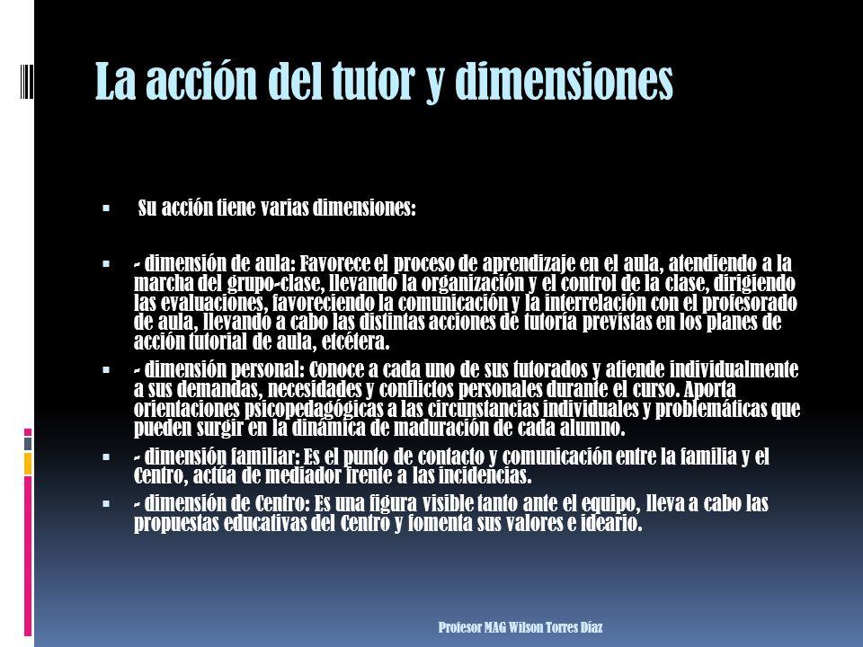 La acción del tutor y dimensiones Su acción tiene varias dimensiones: - dimensión de aula: Favorece el proceso de aprendizaje en el aula, atendiendo a