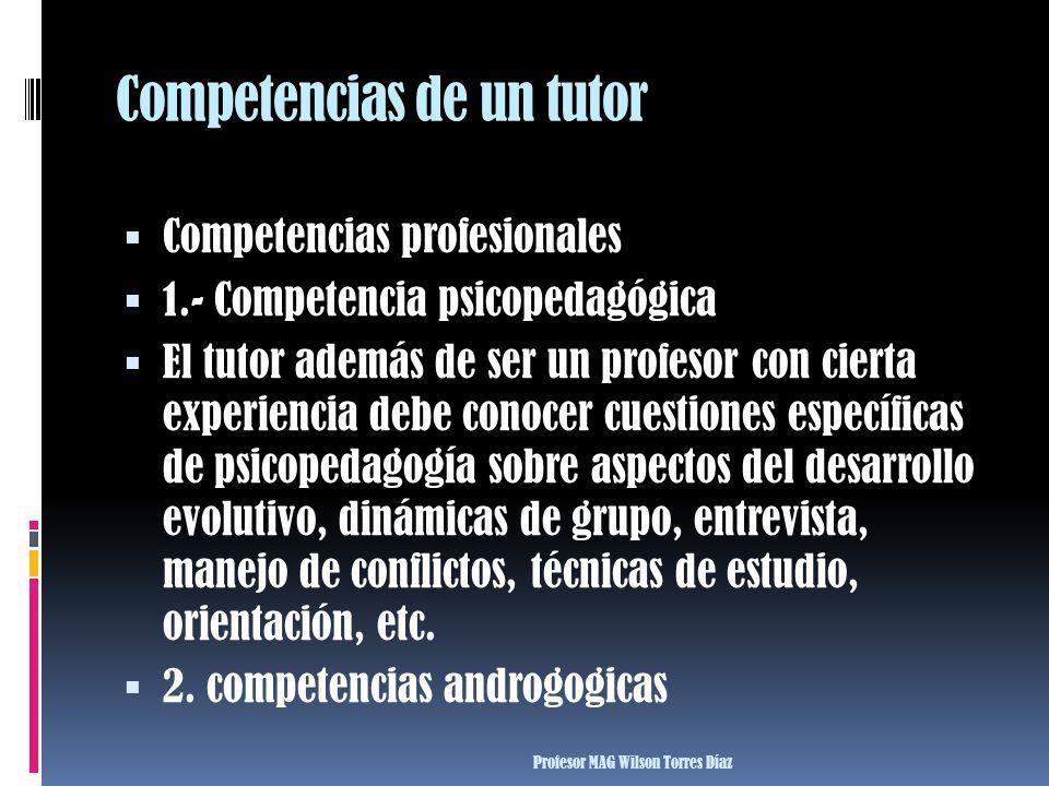 Competencias de un tutor Competencias profesionales 1.- Competencia psicopedagógica El tutor además de ser un profesor con cierta experiencia debe con