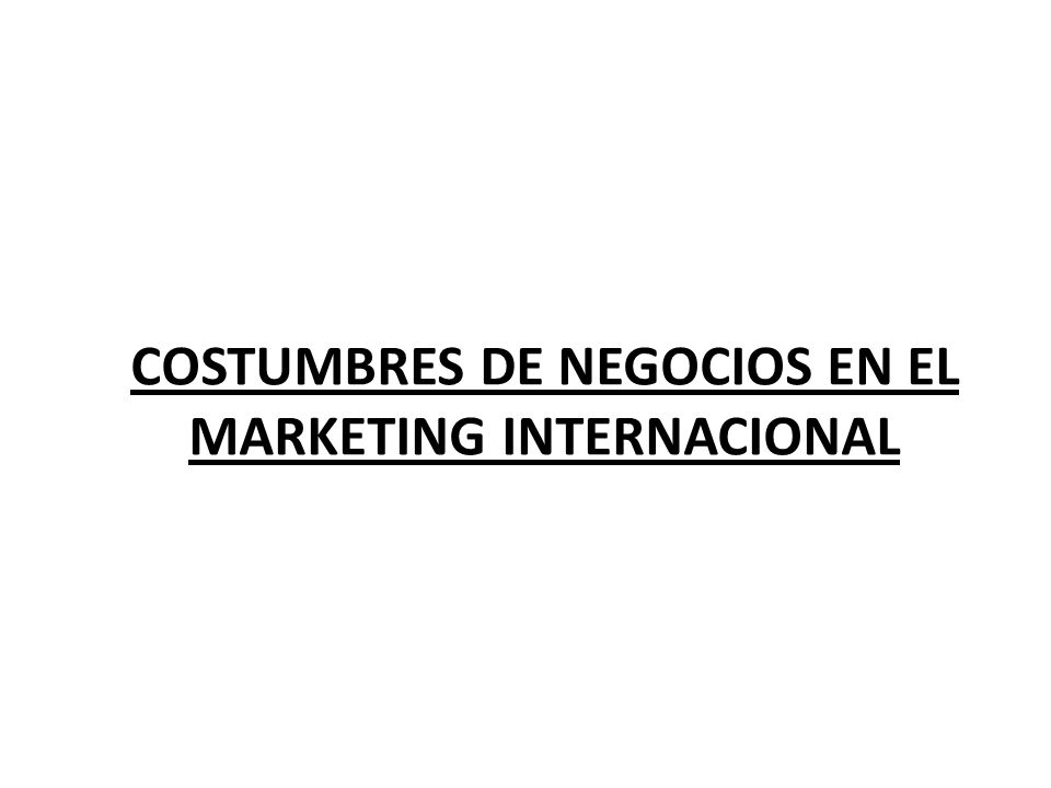 COSTUMBRES DE NEGOCIOS EN EL MARKETING INTERNACIONAL