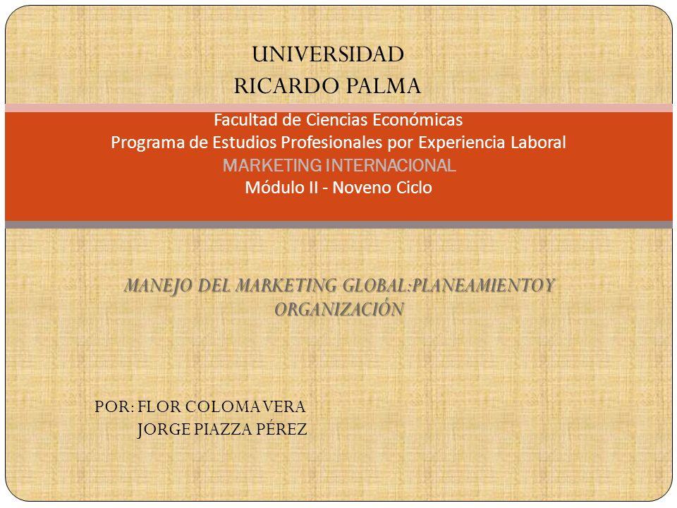 MANEJO DEL MARKETING GLOBAL:PLANEAMIENTO Y ORGANIZACIÓN Facultad de Ciencias Económicas Programa de Estudios Profesionales por Experiencia Laboral MARKETING INTERNACIONAL Módulo II - Noveno Ciclo UNIVERSIDAD RICARDO PALMA POR: FLOR COLOMA VERA JORGE PIAZZA PÉREZ