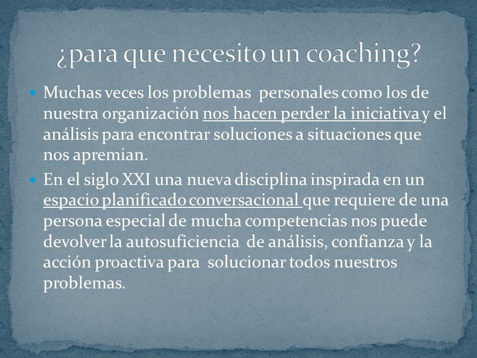 El coaching es una disciplina de desarrollo personal que se lleva a cabo a través de un espacio conversacional planificado que apunta al cambio en la