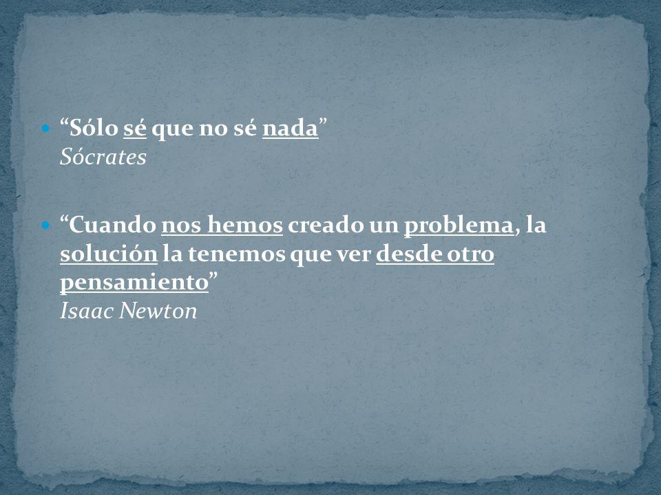 Sólo sé que no sé nada Sócrates Cuando nos hemos creado un problema, la solución la tenemos que ver desde otro pensamiento Isaac Newton