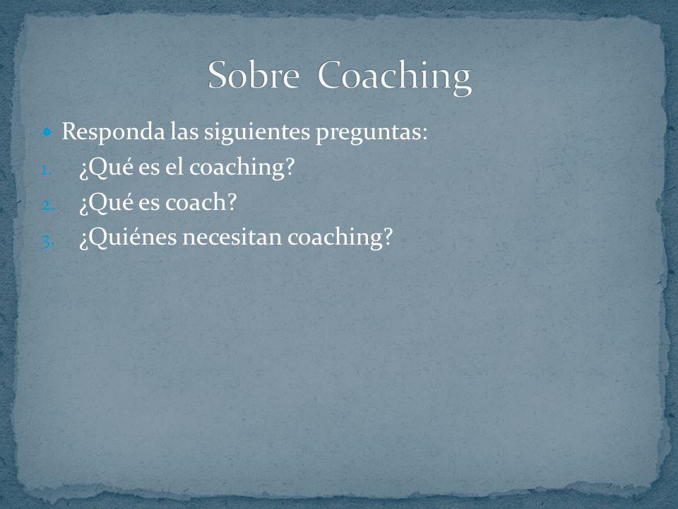 Responda las siguientes preguntas: 1.¿Qué es el coaching.
