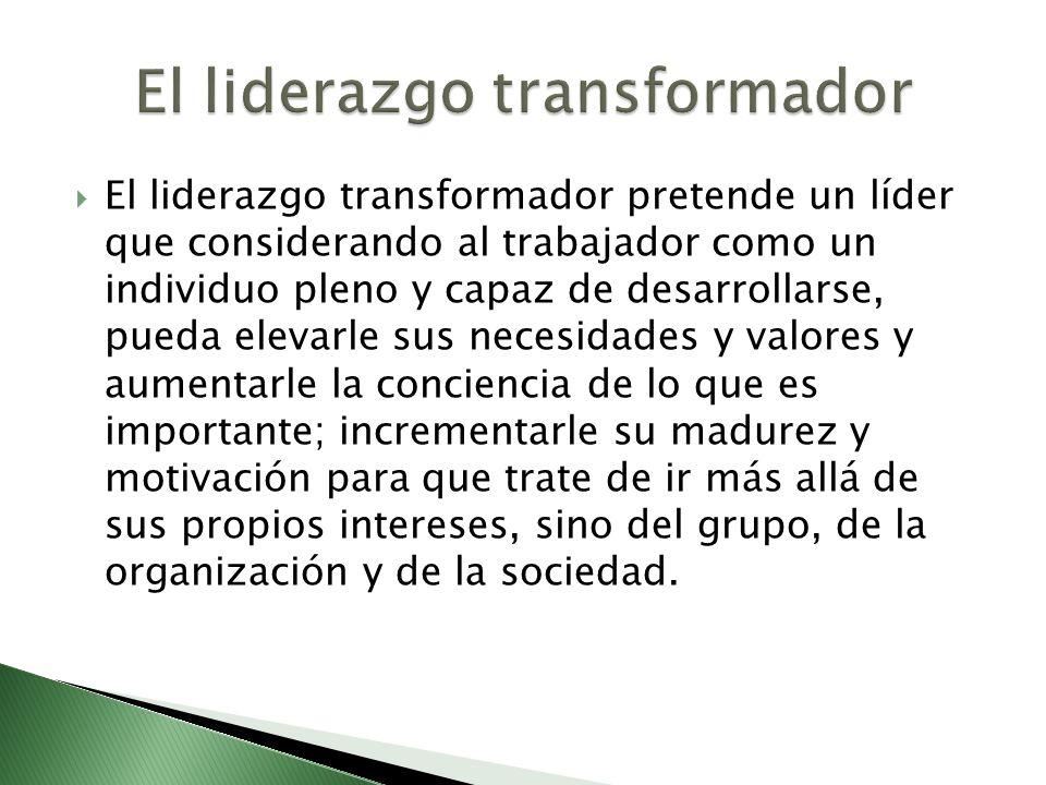 El liderazgo transformador pretende un líder que considerando al trabajador como un individuo pleno y capaz de desarrollarse, pueda elevarle sus neces