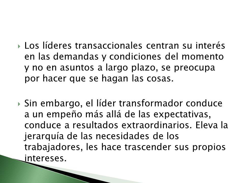 Los líderes transaccionales centran su interés en las demandas y condiciones del momento y no en asuntos a largo plazo, se preocupa por hacer que se h