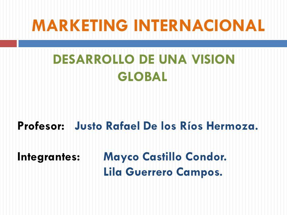 Profesor:Justo Rafael De los Ríos Hermoza. Integrantes:Mayco Castillo Condor. Lila Guerrero Campos. MARKETING INTERNACIONAL DESARROLLO DE UNA VISION G