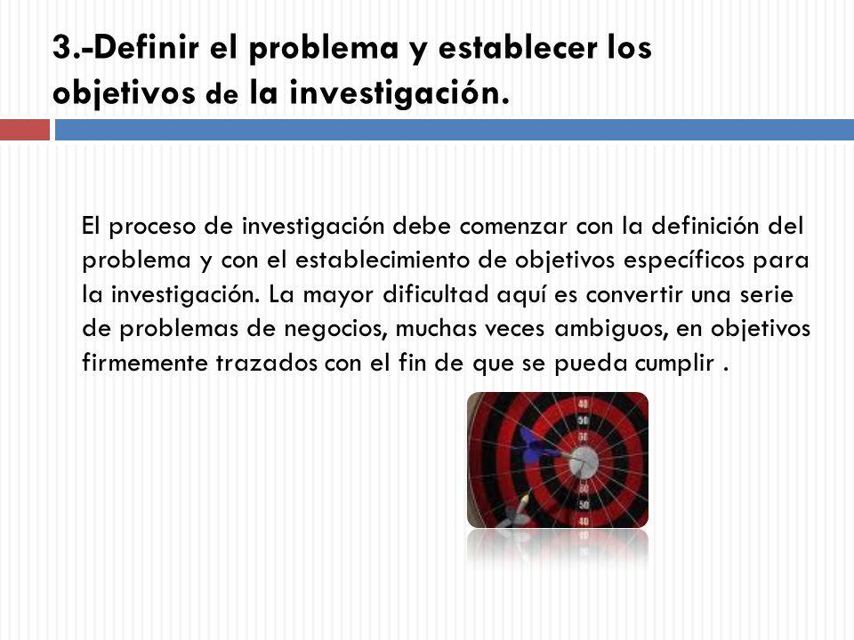 3.-Definir el problema y establecer los objetivos de la investigación. El proceso de investigación debe comenzar con la definición del problema y con