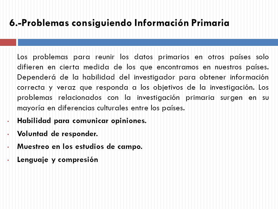 6.-Problemas consiguiendo Información Primaria Los problemas para reunir los datos primarios en otros países solo difieren en cierta medida de los que