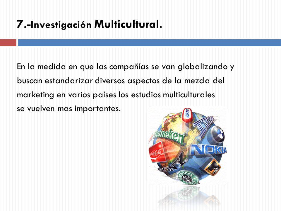 7.- Investigación Multicultural. En la medida en que las compañías se van globalizando y buscan estandarizar diversos aspectos de la mezcla del market