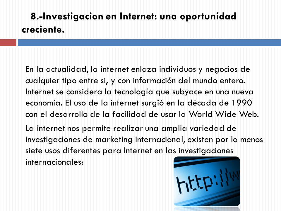 8.-Investigacion en Internet: una oportunidad creciente. En la actualidad, la internet enlaza individuos y negocios de cualquier tipo entre si, y con