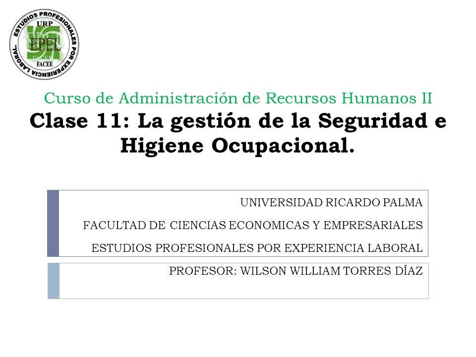 Curso de Administración de Recursos Humanos II Clase 11: La gestión de la Seguridad e Higiene Ocupacional. UNIVERSIDAD RICARDO PALMA FACULTAD DE CIENC