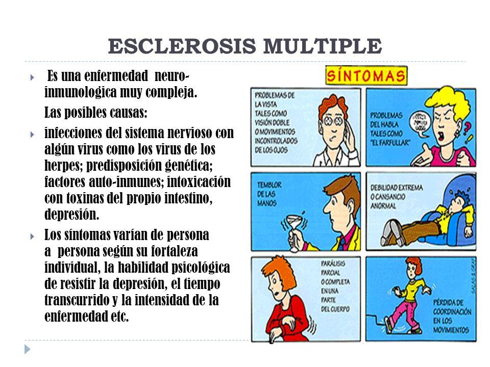 ESCLEROSIS MULTIPLE Es una enfermedad neuro- inmunologica muy compleja. Las posibles causas: infecciones del sistema nervioso con algún virus como los