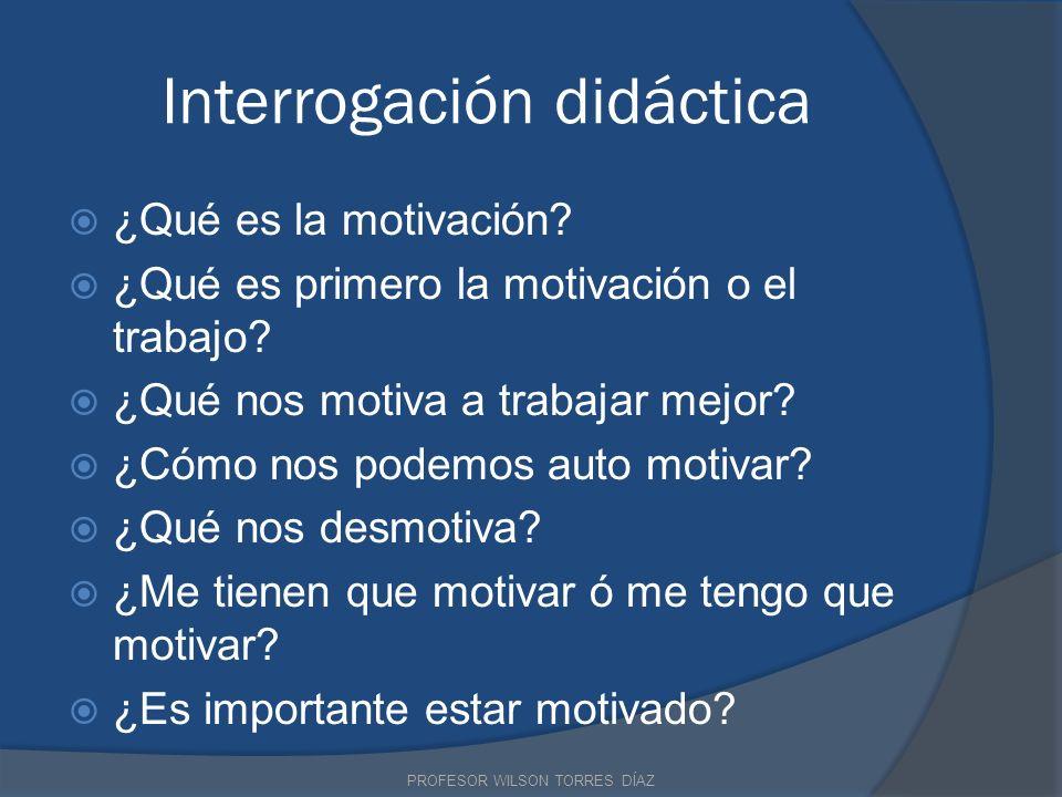 Interrogación didáctica ¿Qué es la motivación? ¿Qué es primero la motivación o el trabajo? ¿Qué nos motiva a trabajar mejor? ¿Cómo nos podemos auto mo
