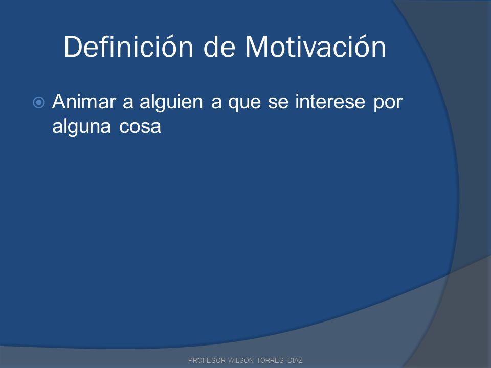 Definición de Motivación Animar a alguien a que se interese por alguna cosa PROFESOR WILSON TORRES DÍAZ