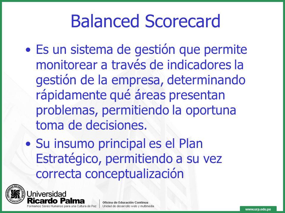 Balanced Scorecard Es un sistema de gestión que permite monitorear a través de indicadores la gestión de la empresa, determinando rápidamente qué áreas presentan problemas, permitiendo la oportuna toma de decisiones.