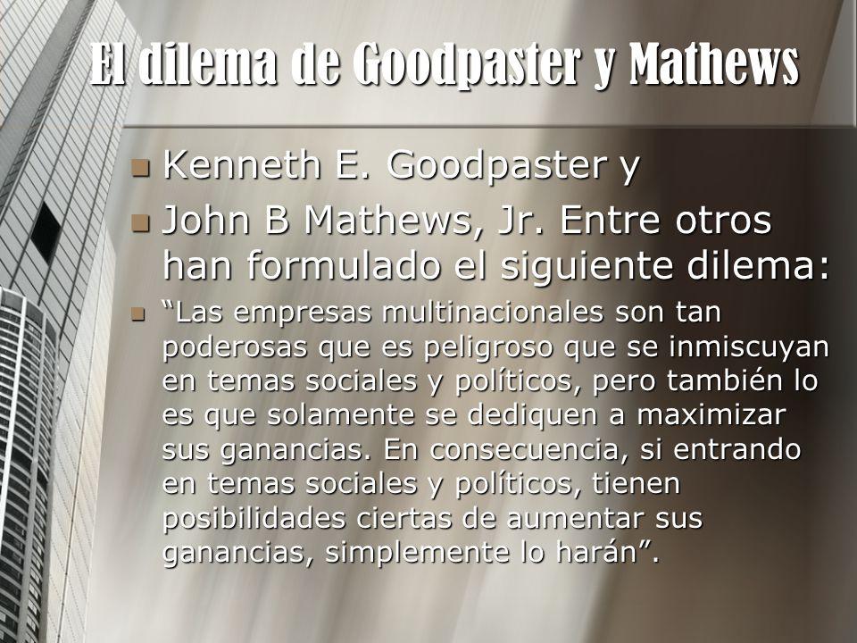 El dilema de Goodpaster y Mathews Kenneth E. Goodpaster y Kenneth E. Goodpaster y John B Mathews, Jr. Entre otros han formulado el siguiente dilema: J