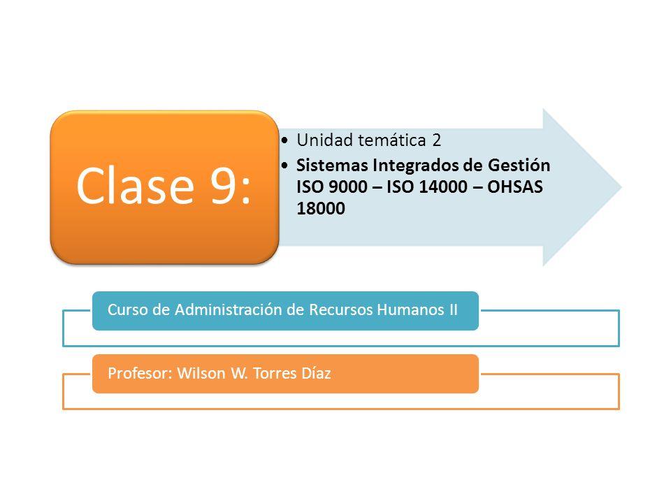 Unidad temática 2 Sistemas Integrados de Gestión ISO 9000 – ISO 14000 – OHSAS 18000 Clase 9: Curso de Administración de Recursos Humanos IIProfesor: W