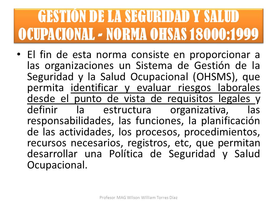 GESTIÓN DE LA SEGURIDAD Y SALUD OCUPACIONAL - NORMA OHSAS 18000:1999 El fin de esta norma consiste en proporcionar a las organizaciones un Sistema de