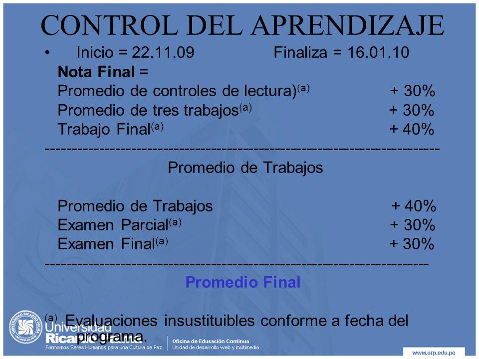 CONTROL DEL APRENDIZAJE Inicio = 22.11.09 Finaliza = 16.01.10 Nota Final = Promedio de controles de lectura) (a) + 30% Promedio de tres trabajos (a) + 30% Trabajo Final (a) + 40% -------------------------------------------------------------------------- Promedio de Trabajos Promedio de Trabajos + 40% Examen Parcial (a) + 30% Examen Final (a) + 30% ------------------------------------------------------------------------ Promedio Final (a) Evaluaciones insustituibles conforme a fecha del programa.