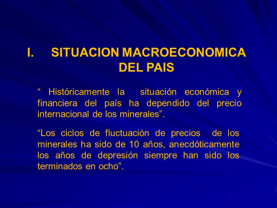 I. SITUACION MACROECONOMICA DEL PAIS Históricamente la situación económica y financiera del país ha dependido del precio internacional de los minerale