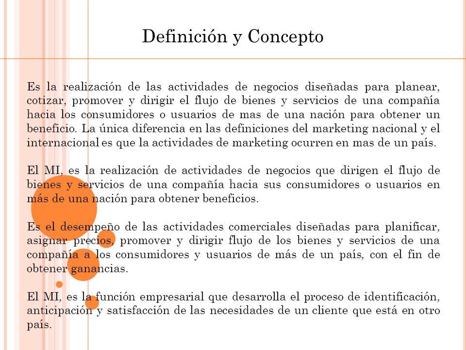 Definición y Concepto Marketing Internacional La realización de las actividades de negocios diseñadas planear, cotizar, promover, y dirigir el flujo de bienes y servicios de una compañía de más de una nación para obtener un beneficio hacia los consumidores o usuarios