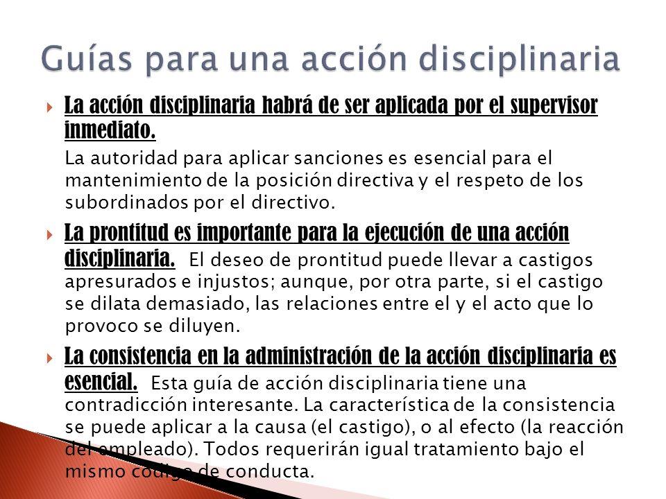 La acción disciplinaria habrá de ser aplicada por el supervisor inmediato. La autoridad para aplicar sanciones es esencial para el mantenimiento de la