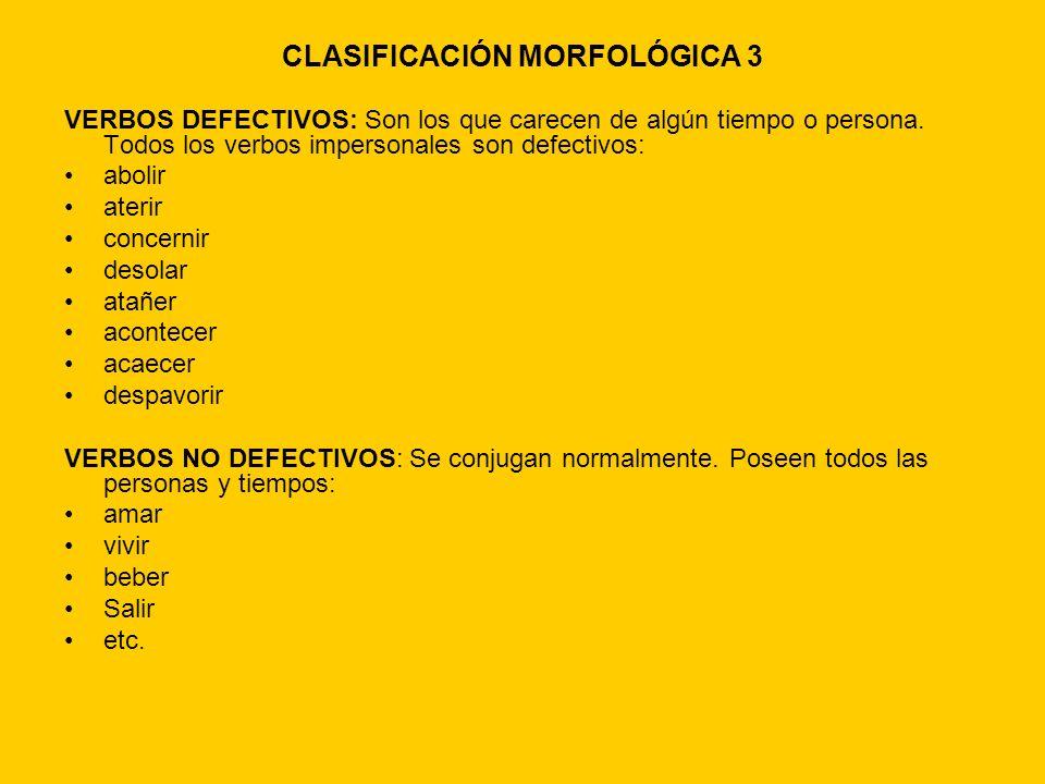 CLASIFICACIÓN MORFOLÓGICA 3 VERBOS DEFECTIVOS: Son los que carecen de algún tiempo o persona. Todos los verbos impersonales son defectivos: abolir ate