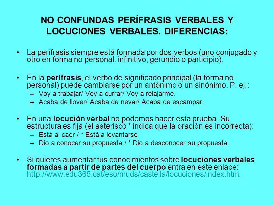NO CONFUNDAS PERÍFRASIS VERBALES Y LOCUCIONES VERBALES. DIFERENCIAS: La perífrasis siempre está formada por dos verbos (uno conjugado y otro en forma
