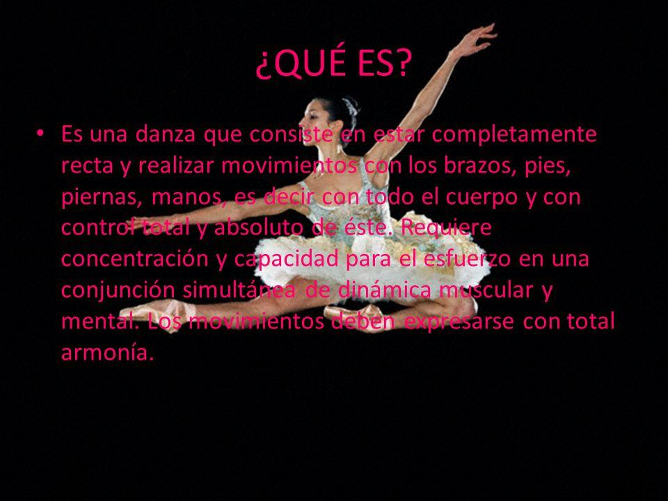 ¿QUÉ ES? Es una danza que consiste en estar completamente recta y realizar movimientos con los brazos, pies, piernas, manos, es decir con todo el cuer
