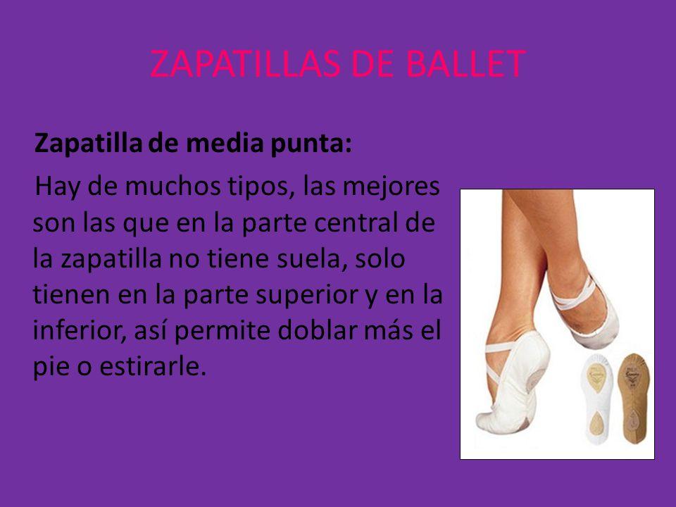 ZAPATILLAS DE BALLET Zapatilla de media punta: Hay de muchos tipos, las mejores son las que en la parte central de la zapatilla no tiene suela, solo t
